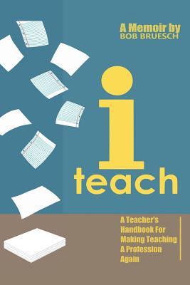 I Teach: A Teacher's Handbook on Making Teaching a Profession Again - Bruesch, Bob
