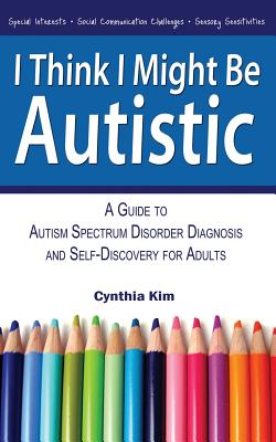 I Think I Might Be Autistic: A Guide to Autism Spectrum Disorder Diagnosis and Self-Discovery for Adults - Kim, Cynthia