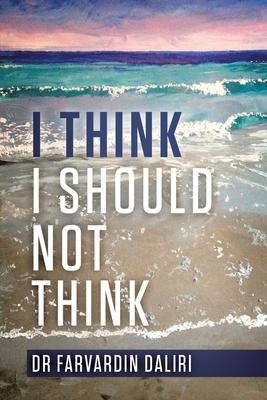 I Think I Should Not Think: An Inspiring Journey of Self-Awareness - Daliri, Dr Farvardin