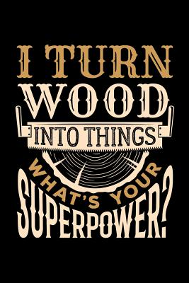 I Turn Wood Into Things What's Your Superpower?: Wood Carving Journal, Wood Carver Notebook, Gift for Wood Carvers, Wood Worker Birthday Present, Chainsaw Carving, Woodworking - Woodworking Moments, Wood Carver