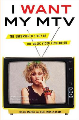 I Want My MTV: The Uncensored Story of the Music Video Revolution - Marks, Craig, and Tannenbaum, Rob