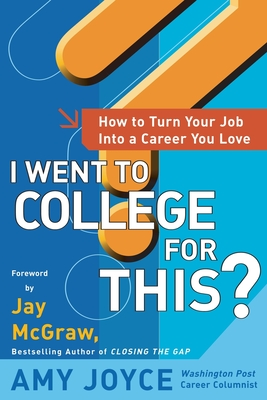 I Went to College for This?: How to Turn Your Entry Level Job Into a Career You Love - Joyce, Amy