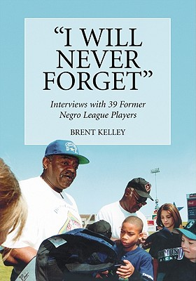 I Will Never Forget: Interviews with 39 Former Negro League Players - Kelley, Brent, D.V.M.