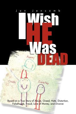 I Wish He Was Dead: Based on a True Story of Abuse, Greed, Hate, Distortion, Falsehoods, Fraud, Love of Money, and Divorce - Jencomb, Jan