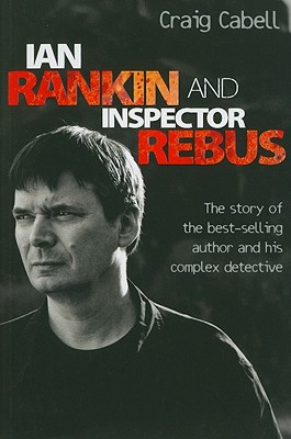 Ian Rankin and Inspector Rebus: The Story of the Best-Selling Author and His Complex Detective - Cabell, Craig