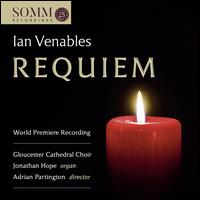 Ian Venables: Requiem - Alex Taylor (treble); Arthur Johnson (treble); Catherine Perfect (alto); Charles Lucas (treble); Jonathan Hope (organ);...