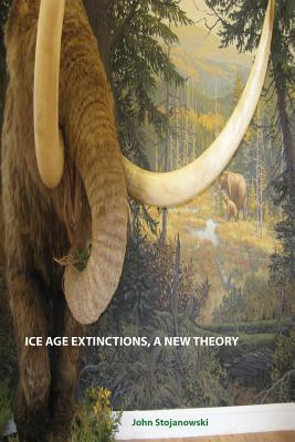 Ice Age Extinctions, a New Theory: Explains Megafaunal, Neanderthal, Hobbit extinctions and Geomagnetic Reversals - Stojanowski, John