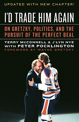 I'd Trade Him Again: On Gretzky, Politics, and the Pursuit of the Perfect Deal - McConnell, Terry, and Nye, J'Lyn, and Pocklington, Peter