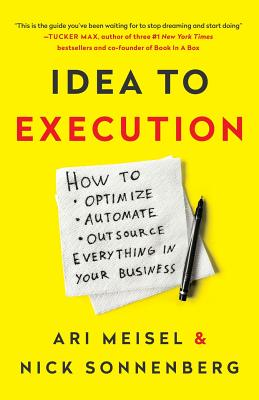 Idea to Execution: How to Optimize, Automate, and Outsource Everything in Your Business - Sonnenberg, Nick, and Meisel, Ari