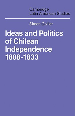 Ideas and Politics of Chilean Independence 1808-1833 - Collier, Simon