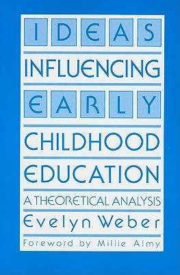 Ideas Influencing Early Childhood Education: A Theoretical Analysis - Weber, Evelyn, and Almy, Millie (Foreword by)