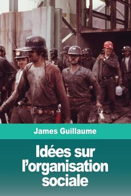 Idees Sur L'Organisation Sociale - Guillaume, James