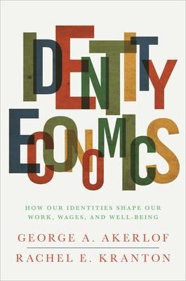 Identity Economics: How Our Identities Shape Our Work, Wages, and Well-Being - Akerlof, George A, and Kranton, Rachel E