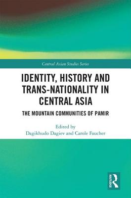Identity, History and Trans-Nationality in Central Asia: The Mountain Communities of Pamir - Dagiev, Dagikhudo (Editor), and Faucher, Carole (Editor)