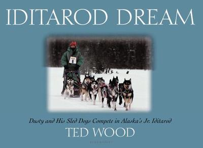 Iditarod Dream: Dusty and His Sled Dogs Compete in Alaska's Jr. Iditarod - Wood, Ted