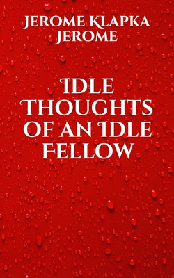Idle Thoughts of an Idle Fellow - Jerome, Jerome Klapka