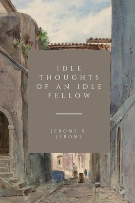 Idle Thoughts of an Idle Fellow - Jerome, Jerome K