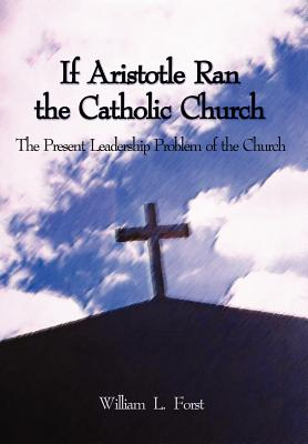 If Aristotle Ran the Catholic Church: The Present Leadership Problem of the Church - Forst, William L