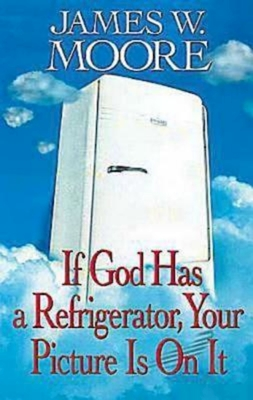 If God Has a Refrigerator, Your Picture Is on It - Moore, James W, Pastor