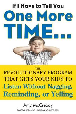 If I Have to Tell You One More Time...: The Revolutionary Program That Gets Your Kids to Listen Without Nagging, Reminding, or Yelling - McCready, Amy