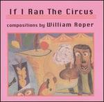 If I Ran The Circus: Compositions by William Roper