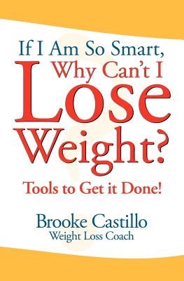 If I'm So Smart, Why Can't I Lose Weight?: Tools to Get It Done - Castillo, Brooke