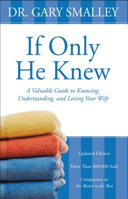 If Only He Knew: A Valuable Guide to Knowing, Understanding, and Loving Your Wife - Smalley, Gary, Dr.