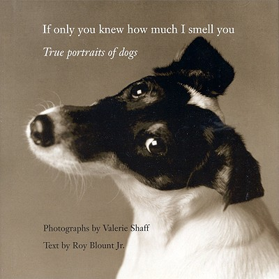 If Only You Knew How Much I Smell You: True Portraits of Dogs - Shaff, Valerie (Photographer), and Blount, Roy, Jr.