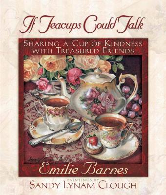 If Teacups Could Talk: Sharing a Cup of Kindness with Treasured Friends - Barnes, Emilie