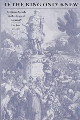 If the King Only Knew: Seditious Speech in the Reign of Louis XV - Graham, Lisa Jane