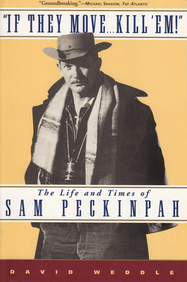 If They Move... Kill 'Em!: The Life and Times of Sam Peckinpah - Weddle, David