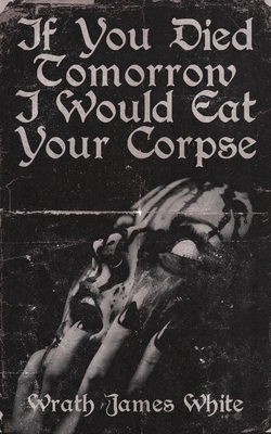 If You Died Tomorrow I Would Eat Your Corpse - White, Wrath