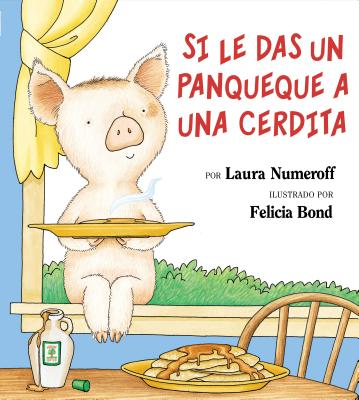 If You Give a Pig a Pancake (Spanish Edition): Si Le Das Un Panqueque a Una Cerdita - Numeroff, Laura Joffe, and Mlawer, Teresa (Translated by), and Bond, Felicia (Illustrator)