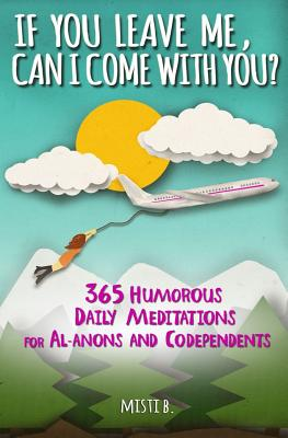 If You Leave Me, Can I Come with You?: 365 Humorous Daily Meditations for Al-Anons & Codependents - B, Misti