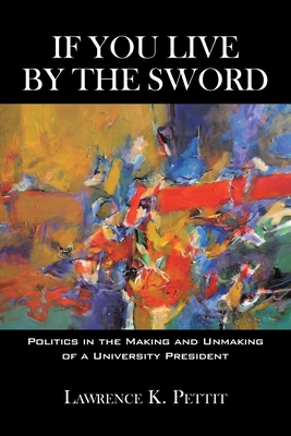 If You Live by the Sword: Politics in the Making and Unmaking of a University President - Lawrence K Pettit, K Pettit, and Pettit, Lawrence K