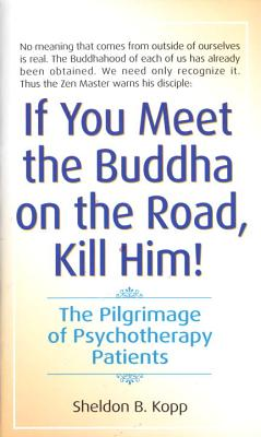 If You Meet the Buddha on the Road, Kill Him: The Pilgrimage of Psychotherapy Patients - Kopp, Sheldon