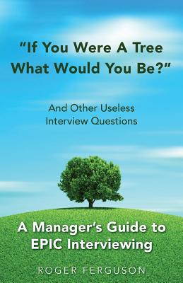 If You Were a Tree, What Would You Be? and Other Useless Interview Questions: A Manager's Guide to Epic Interviewing - Ferguson, Roger