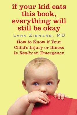 If Your Kid Eats This Book, Everything Will Still Be Okay: How to Know If Your Child's Injury or Illness Is Really an Emergency - Zibners, Lara