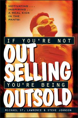 If You're Not Out Selling, You're Being Outsold - St Lawrence, Michael, and Johnson, Steve