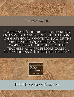 Ignorance & Error Reproved Being an Answer to Some Queries That One John Reynolds Wrote to Two of the People Called Quakers: Also a Few Words by Way of Query to the Teachers and Professors Called Presbyterians & Independents (1662) - Taylor, Thomas