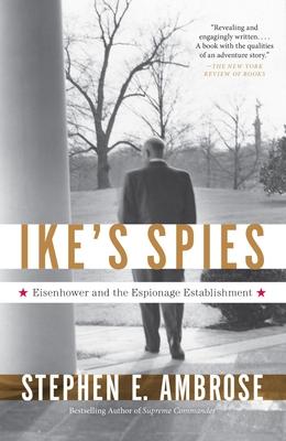 Ike's Spies: Eisenhower and the Espionage Establishment - Ambrose, Stephen E