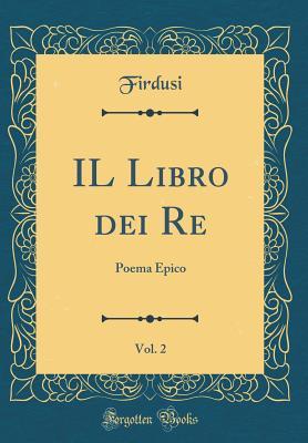 Il Libro Dei Re, Vol. 2: Poema Epico (Classic Reprint) - Firdusi, Firdusi