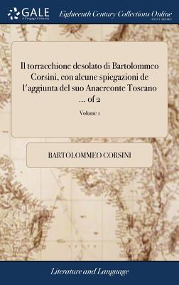 Il Torracchione Desolato Di Bartolommeo Corsini, Con Alcune Spiegazioni de l'Aggiunta del Suo Anacreonte Toscano ... of 2; Volume 1 - Corsini, Bartolommeo