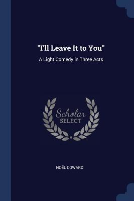 I'll Leave It to You: A Light Comedy in Three Acts - Coward, Noel