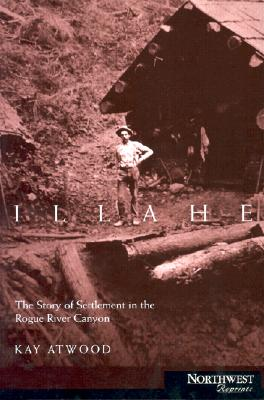 Illahee: The Story of Settlement in the Rogue River Canyon - Atwood, Kay