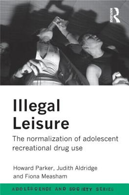 Illegal Leisure: The Normalization of Adolescent Recreational Drug Use - Parker, Howard J, and Aldridge, Judith, and Measham, Fiona, Dr.
