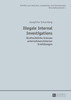Illegale Internal Investigations: Strafrechtliche Grenzen Unternehmensinterner Ermittlungen - Scharnberg, Josephine