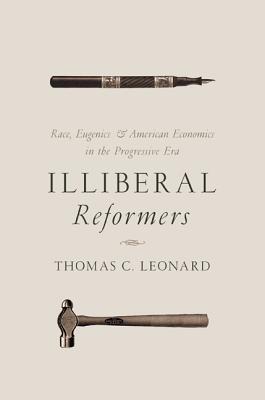 Illiberal Reformers: Race, Eugenics, and American Economics in the Progressive Era - Leonard, Thomas C.