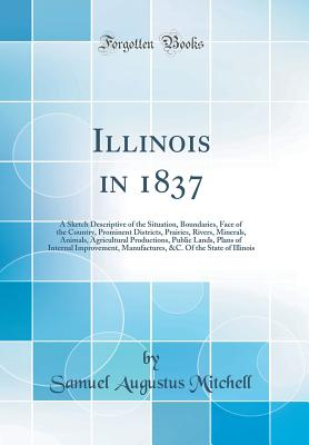 Illinois in 1837: A Sketch Descriptive of the Situation, Boundaries, Face of the Country, Prominent Districts, Prairies, Rivers, Minerals, Animals, Agricultural Productions, Public Lands, Plans of Internal Improvement, Manufactures, &c. of the State of Il - Mitchell, Samuel Augustus