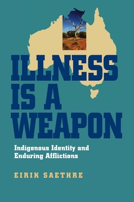 Illness Is a Weapon: Indigenous Identity and Enduring Afflictions - Saethre, Eirik